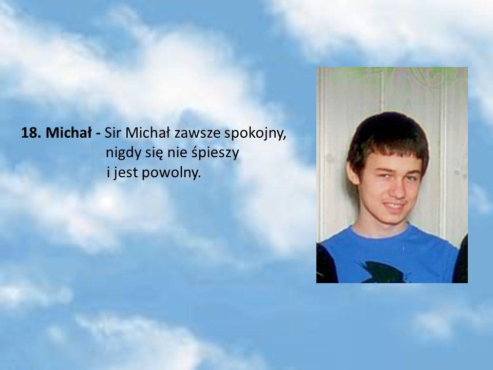 18. Michał - Sir Michał zawsze spokojny, nigdy się nie śpieszy i jest powolny.