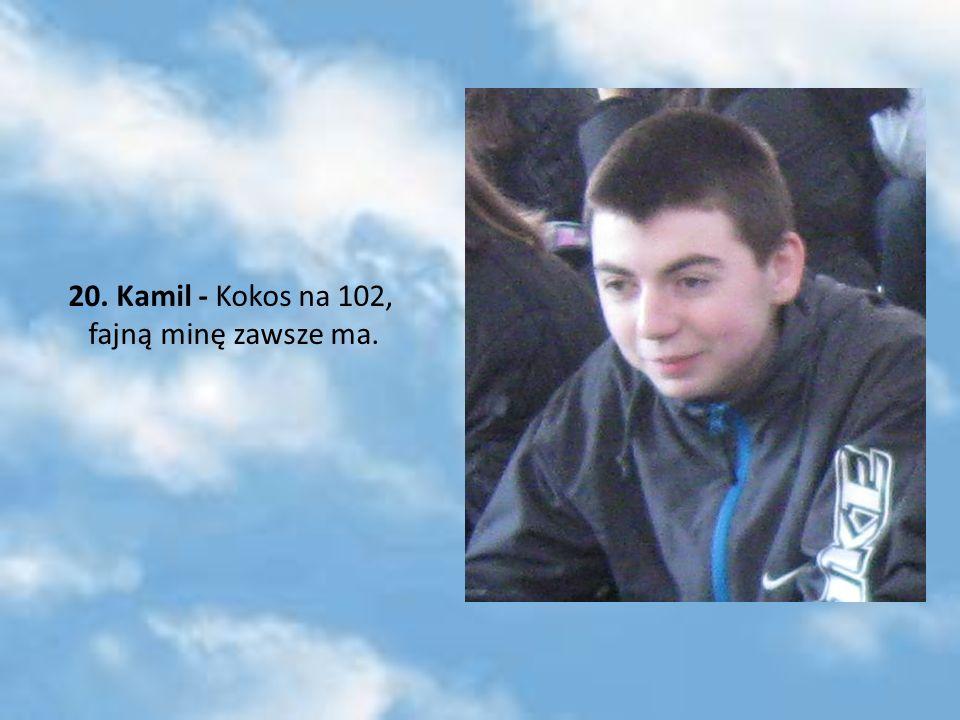 20. Kamil - Kokos na 102, fajną minę zawsze ma.