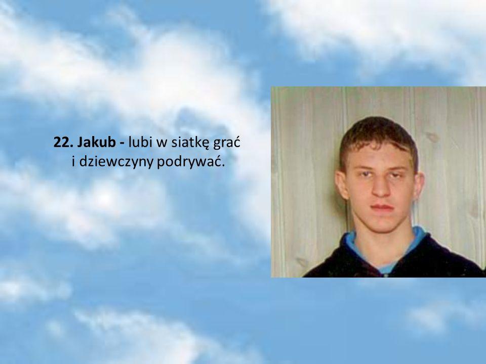 22. Jakub - lubi w siatkę grać i dziewczyny podrywać.