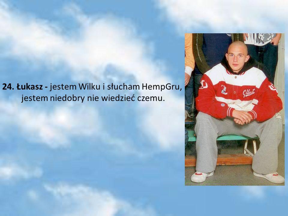 24. Łukasz - jestem Wilku i słucham HempGru, jestem niedobry nie wiedzieć czemu.
