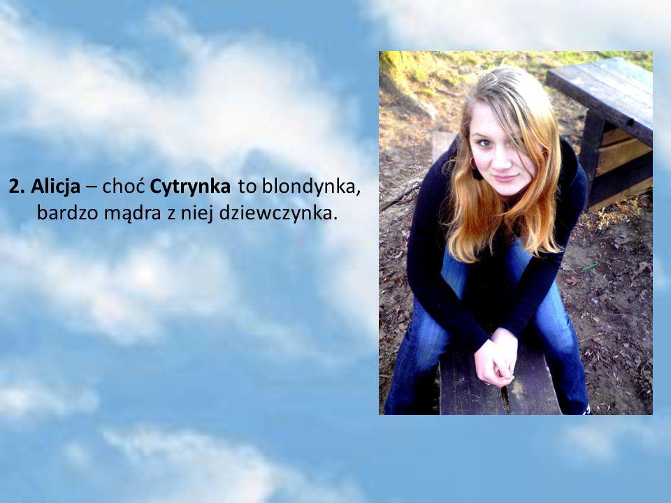 2. Alicja – choć Cytrynka to blondynka, bardzo mądra z niej dziewczynka.