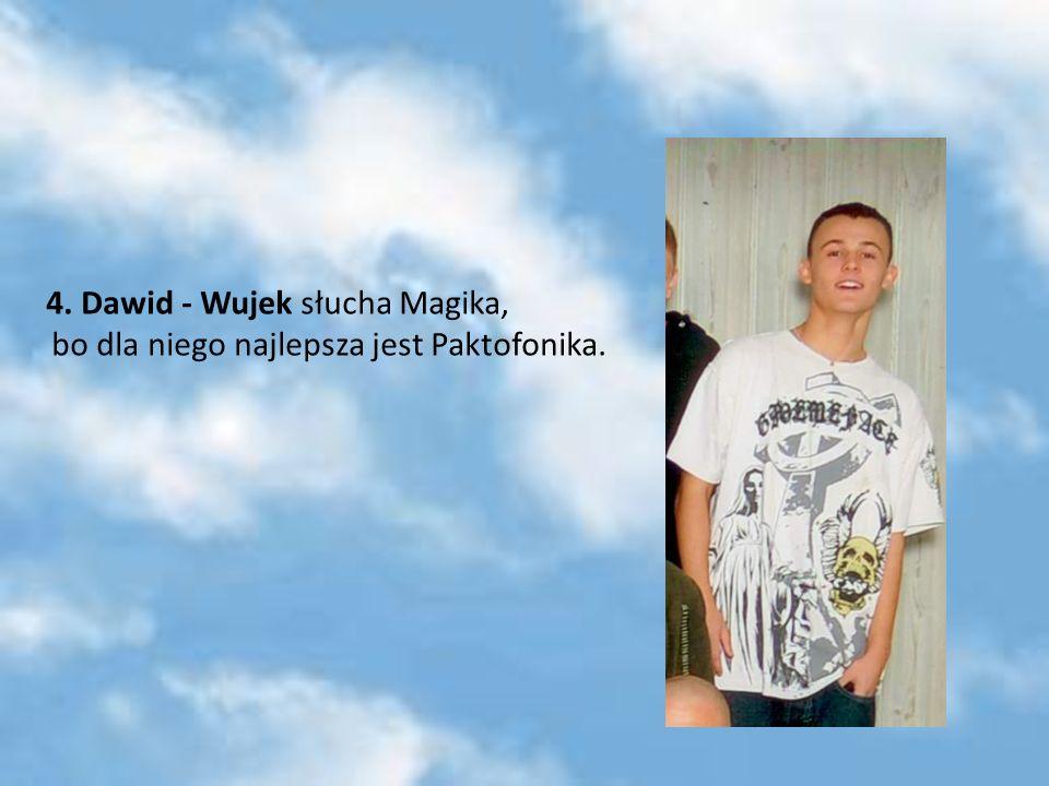 4. Dawid - Wujek słucha Magika, bo dla niego najlepsza jest Paktofonika.
