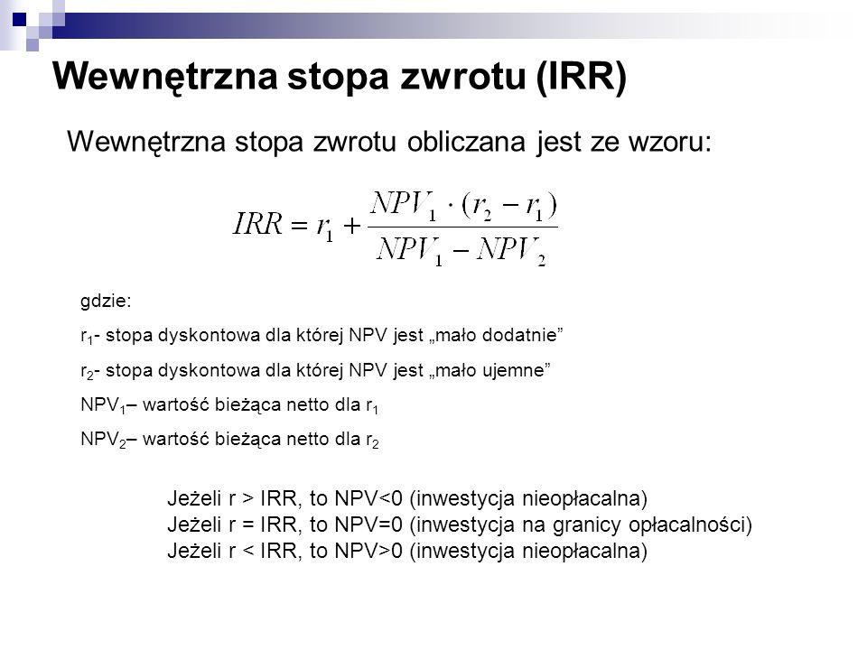 Wewnętrzna stopa zwrotu (IRR) Wewnętrzna stopa zwrotu obliczana jest ze wzoru: gdzie: r 1 - stopa dyskontowa dla której NPV jest mało dodatnie r 2 - s