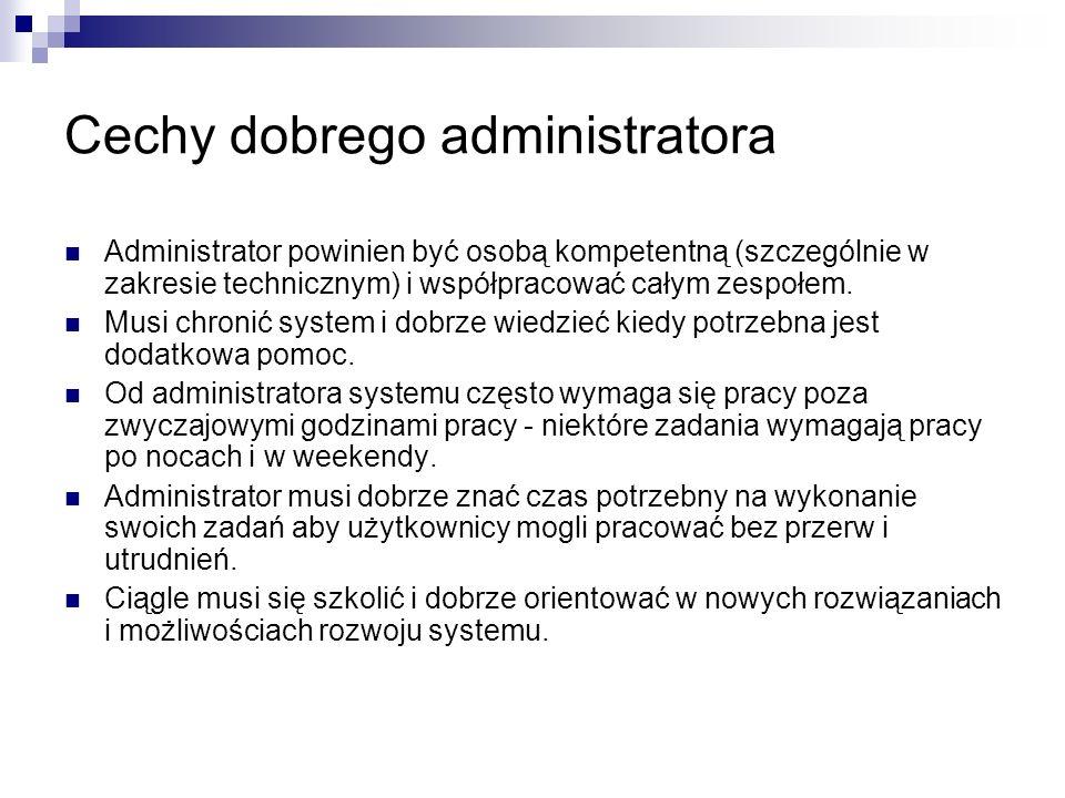 Cechy dobrego administratora Administrator powinien być osobą kompetentną (szczególnie w zakresie technicznym) i współpracować całym zespołem. Musi ch