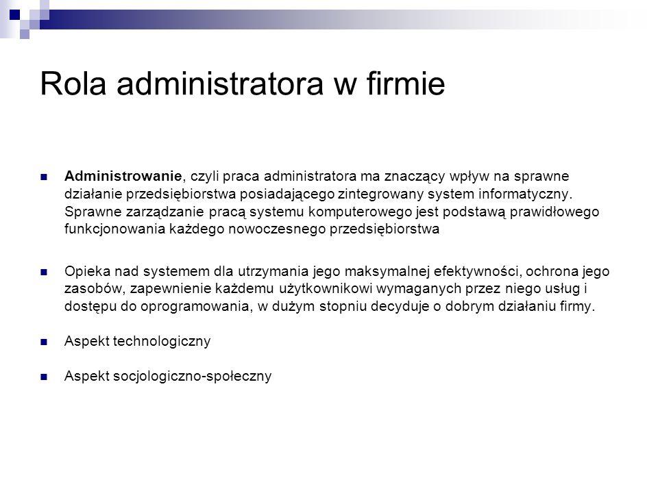 Wpływ administratora na funkcjonowanie firmy W swojej pracy administrator powinien: Współpracować z pracownikami z firmy Formułować politykę realizacji zadań informatycznych Decydować o zakupie sprzętu informatycznego Instalować i konfigurować sprzęt Decydować o doborze i zakupie oprogramowania Instalować i konfigurować oprogramowanie Planować i wykonywać uaktualnienia Monitorować i uzupełniać brakujących komponentów w systemie Prowadzić szkolenia w zakresie zainstalowanego oprogramowania Tworzyć i uaktualniać dokumentację elementów systemu Zminimalizować zagrożenia wynikające z przeoczeń, błędów, nadużyć i nieupoważnionych działań podejmowanych przez ludzi Prowadzić przegląd rejestrów zawierających informacje o zdarzeniach w systemie operacyjnym