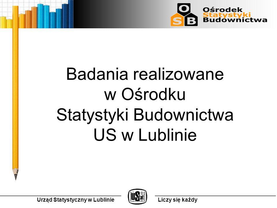 Badania realizowane w Ośrodku Statystyki Budownictwa US w Lublinie Urząd Statystyczny w LublinieLiczy się każdy