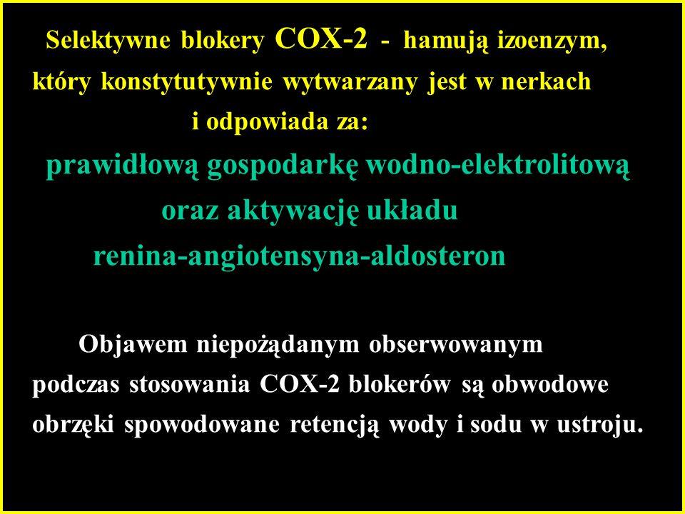 Selektywne blokery COX-2 - hamują izoenzym, który konstytutywnie wytwarzany jest w nerkach i odpowiada za: prawidłową gospodarkę wodno-elektrolitową oraz aktywację układu renina-angiotensyna-aldosteron Objawem niepożądanym obserwowanym podczas stosowania COX-2 blokerów są obwodowe obrzęki spowodowane retencją wody i sodu w ustroju.