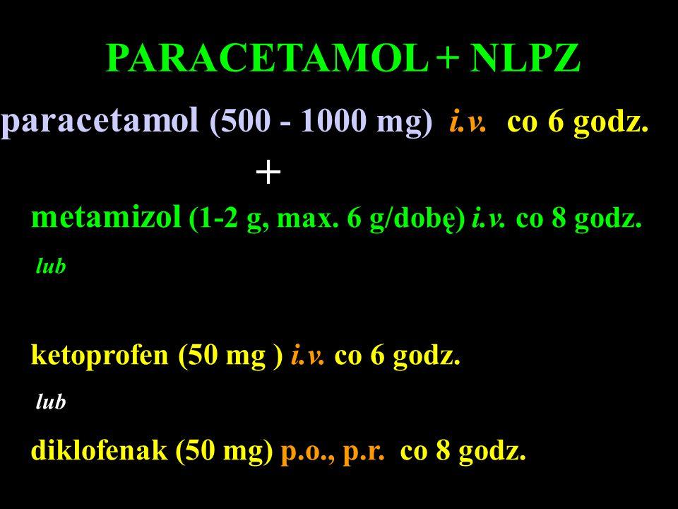 metamizol (1-2 g, max. 6 g/dobę) i.v. co 8 godz. lub ketoprofen (50 mg ) i.v. co 6 godz. lub diklofenak (50 mg) p.o., p.r. co 8 godz. PARACETAMOL + NL
