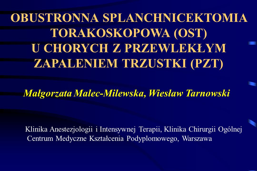 OBUSTRONNA SPLANCHNICEKTOMIA TORAKOSKOPOWA (OST) U CHORYCH Z PRZEWLEKŁYM ZAPALENIEM TRZUSTKI (PZT) Małgorzata Malec-Milewska, Wiesław Tarnowski Klinik