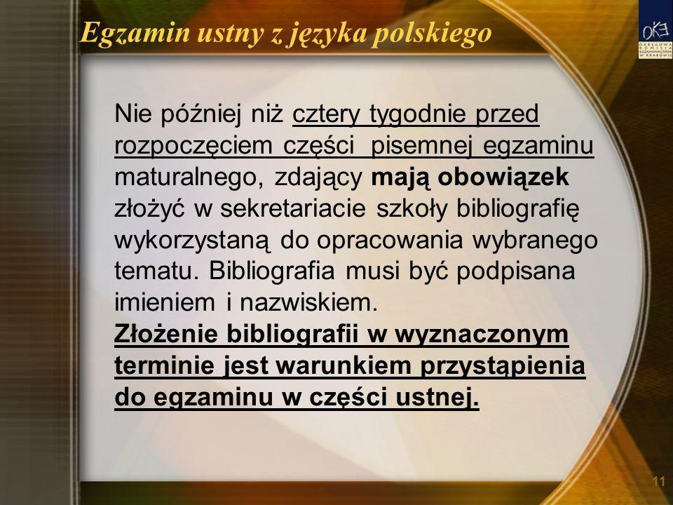 Egzamin ustny z języka polskiego Nie później niż cztery tygodnie przed rozpoczęciem części pisemnej egzaminu maturalnego, zdający mają obowiązek złożyć w sekretariacie szkoły bibliografię wykorzystaną do opracowania wybranego tematu.