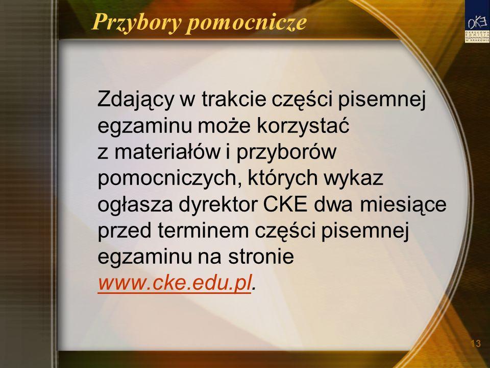 13 Przybory pomocnicze Zdający w trakcie części pisemnej egzaminu może korzystać z materiałów i przyborów pomocniczych, których wykaz ogłasza dyrektor CKE dwa miesiące przed terminem części pisemnej egzaminu na stronie www.cke.edu.pl.