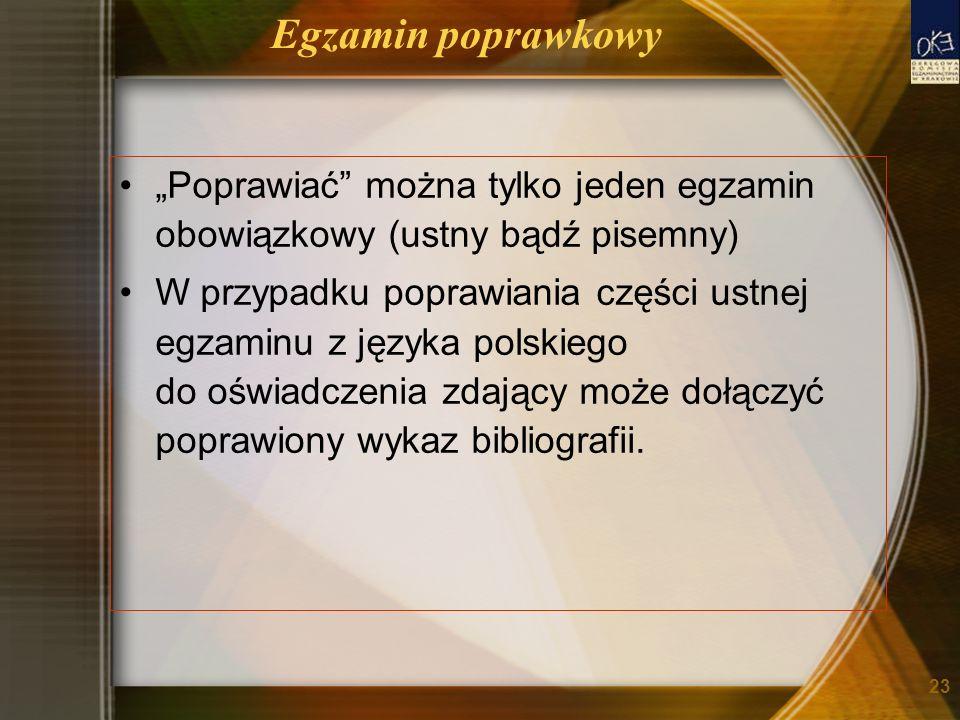 Egzamin poprawkowy Poprawiać można tylko jeden egzamin obowiązkowy (ustny bądź pisemny) W przypadku poprawiania części ustnej egzaminu z języka polskiego do oświadczenia zdający może dołączyć poprawiony wykaz bibliografii.
