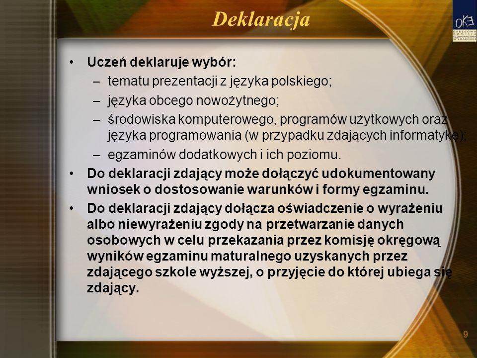 9 Deklaracja Uczeń deklaruje wybór: –tematu prezentacji z języka polskiego; –języka obcego nowożytnego; –środowiska komputerowego, programów użytkowych oraz języka programowania (w przypadku zdających informatykę); –egzaminów dodatkowych i ich poziomu.
