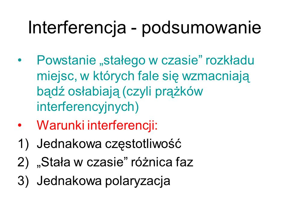 Interferencja - podsumowanie Powstanie stałego w czasie rozkładu miejsc, w których fale się wzmacniają bądź osłabiają (czyli prążków interferencyjnych