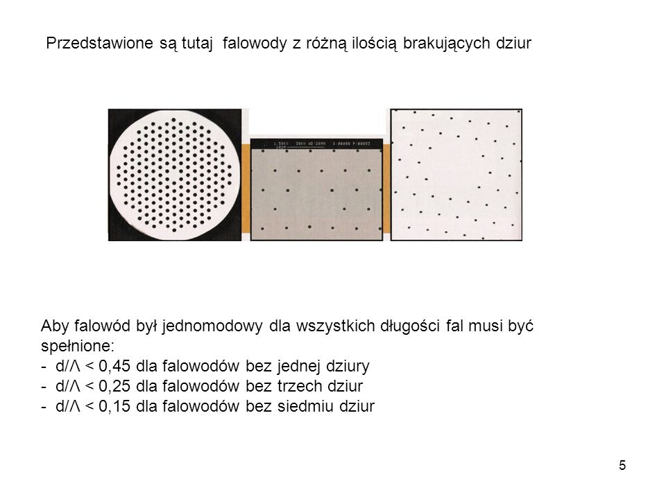 5 Przedstawione są tutaj falowody z różną ilością brakujących dziur Aby falowód był jednomodowy dla wszystkich długości fal musi być spełnione: - d/Λ