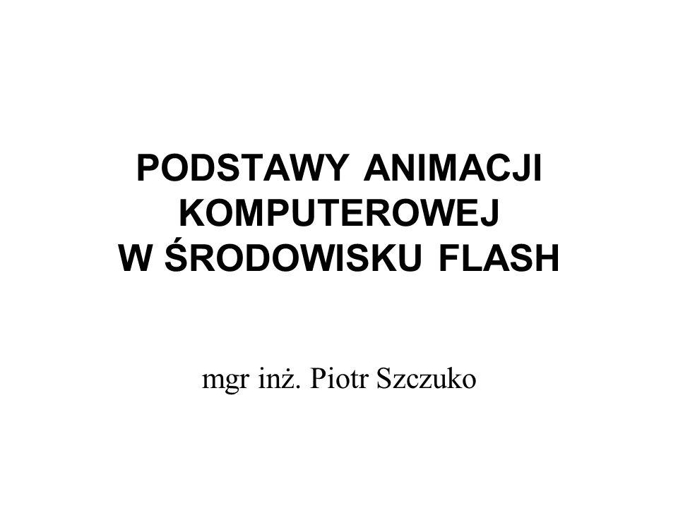 PODSTAWY ANIMACJI KOMPUTEROWEJ W ŚRODOWISKU FLASH mgr inż. Piotr Szczuko