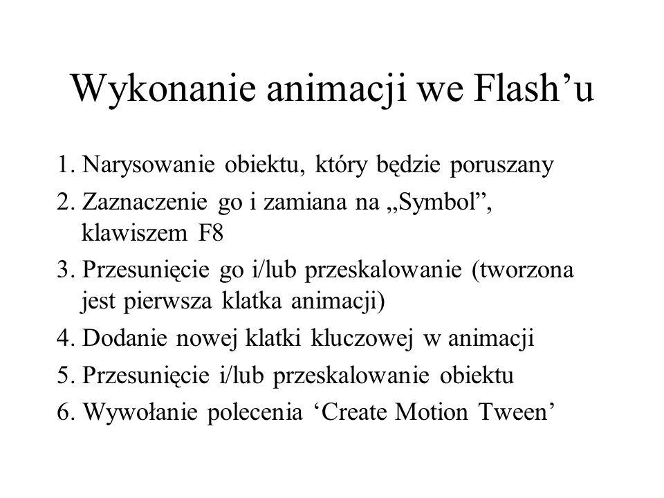 Wykonanie animacji we Flashu 1. Narysowanie obiektu, który będzie poruszany 2. Zaznaczenie go i zamiana na Symbol, klawiszem F8 3. Przesunięcie go i/l