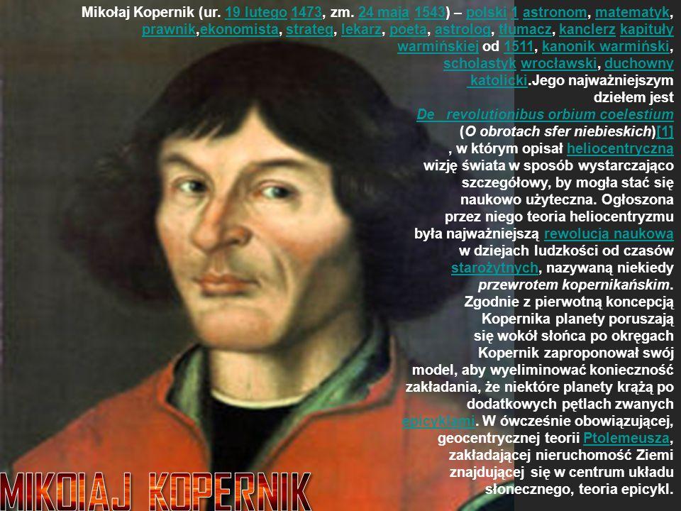 Mikołaj Kopernik (ur. 19 lutego 1473, zm. 24 maja 1543) – polski 1 astronom, matematyk, prawnik,ekonomista, strateg, lekarz, poeta, astrolog, tłumacz,