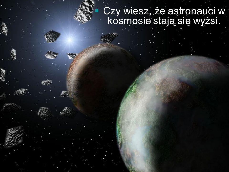 Czy wiesz, że astronauci w kosmosie stają się wyżsi.