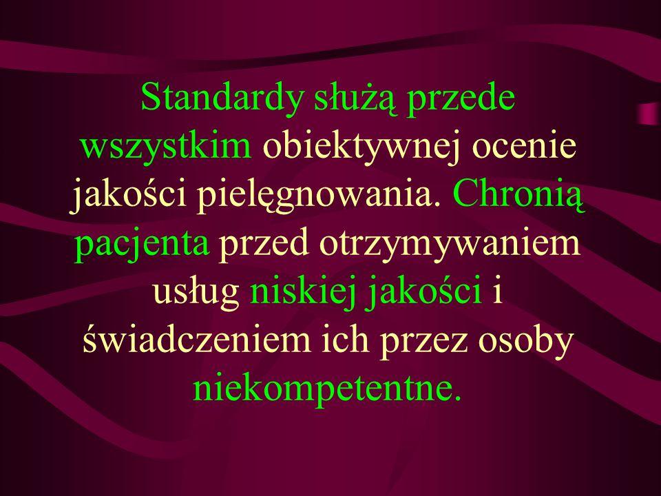 Standardy służą przede wszystkim obiektywnej ocenie jakości pielęgnowania. Chronią pacjenta przed otrzymywaniem usług niskiej jakości i świadczeniem i