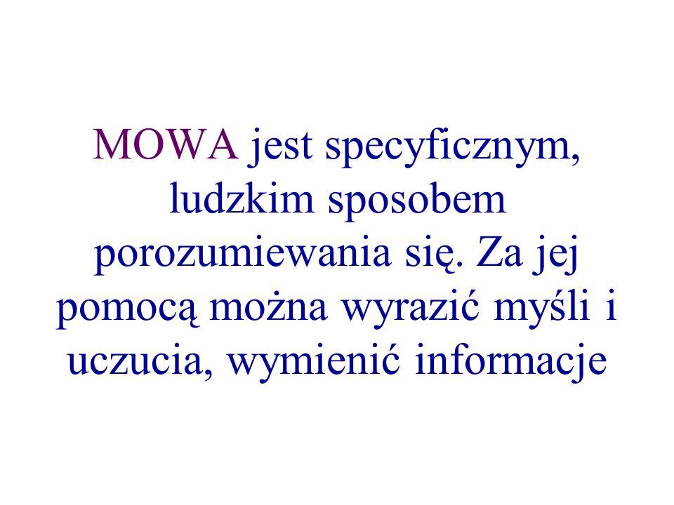 MOWA jest specyficznym, ludzkim sposobem porozumiewania się. Za jej pomocą można wyrazić myśli i uczucia, wymienić informacje