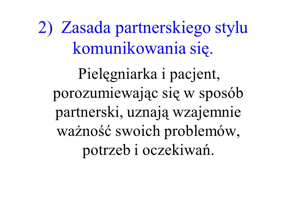 2) Zasada partnerskiego stylu komunikowania się. Pielęgniarka i pacjent, porozumiewając się w sposób partnerski, uznają wzajemnie ważność swoich probl