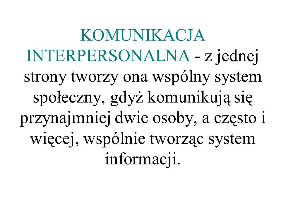 KOMUNIKACJA INTERPERSONALNA - z jednej strony tworzy ona wspólny system społeczny, gdyż komunikują się przynajmniej dwie osoby, a często i więcej, wsp