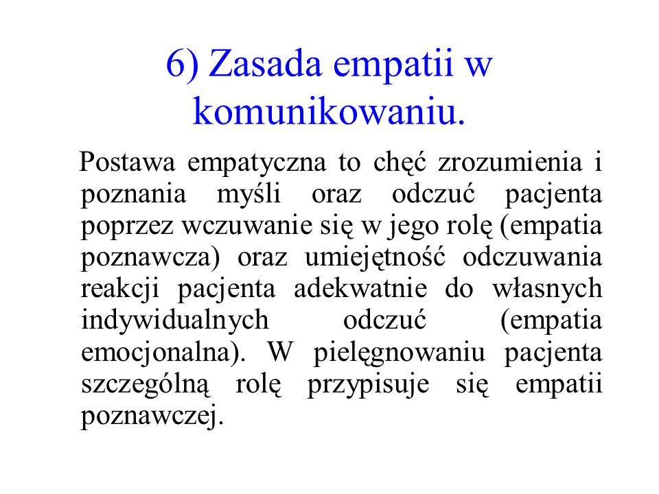 6) Zasada empatii w komunikowaniu. Postawa empatyczna to chęć zrozumienia i poznania myśli oraz odczuć pacjenta poprzez wczuwanie się w jego rolę (emp
