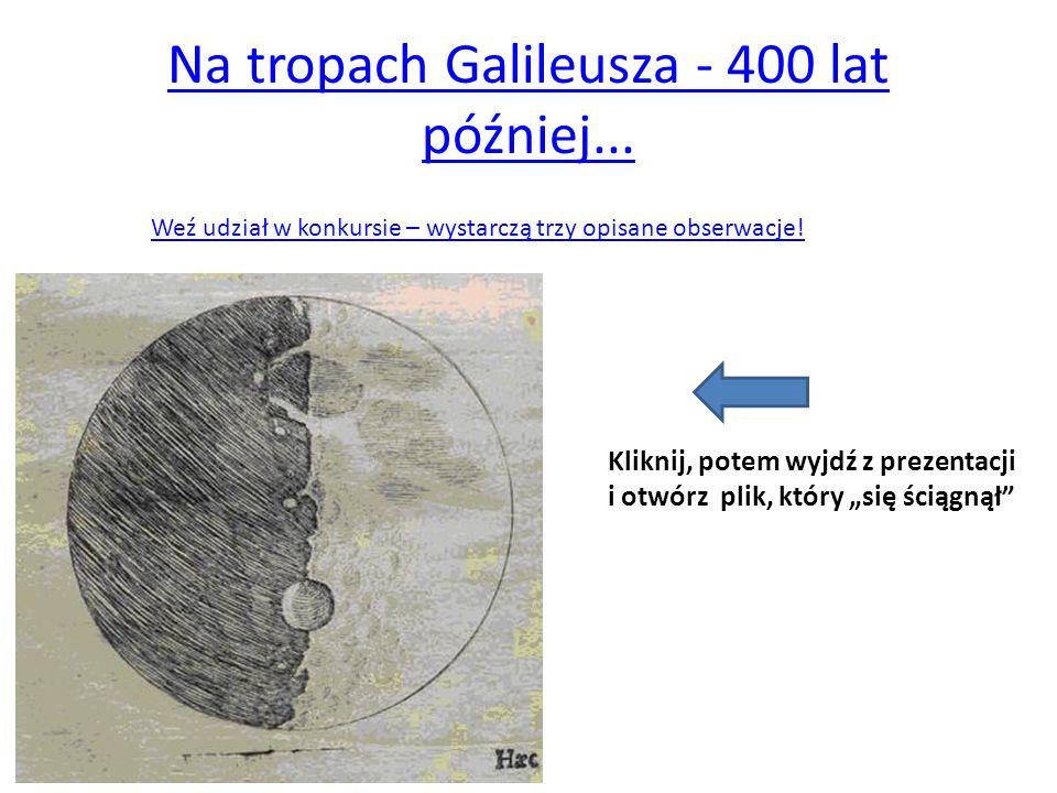 Na tropach Galileusza - 400 lat później... Weź udział w konkursie – wystarczą trzy opisane obserwacje! Kliknij, potem wyjdź z prezentacji i otwórz pli