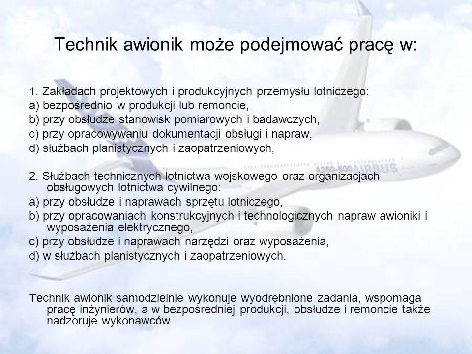 Technik awionik może podejmować pracę w: 1. Zakładach projektowych i produkcyjnych przemysłu lotniczego: a) bezpośrednio w produkcji lub remoncie, b)