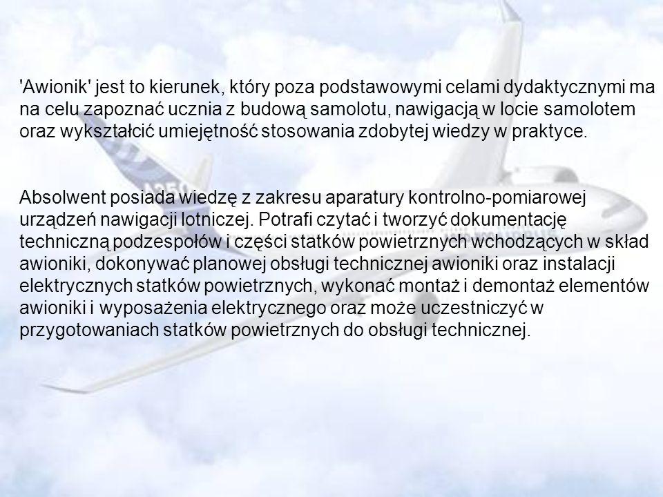 'Awionik' jest to kierunek, który poza podstawowymi celami dydaktycznymi ma na celu zapoznać ucznia z budową samolotu, nawigacją w locie samolotem ora