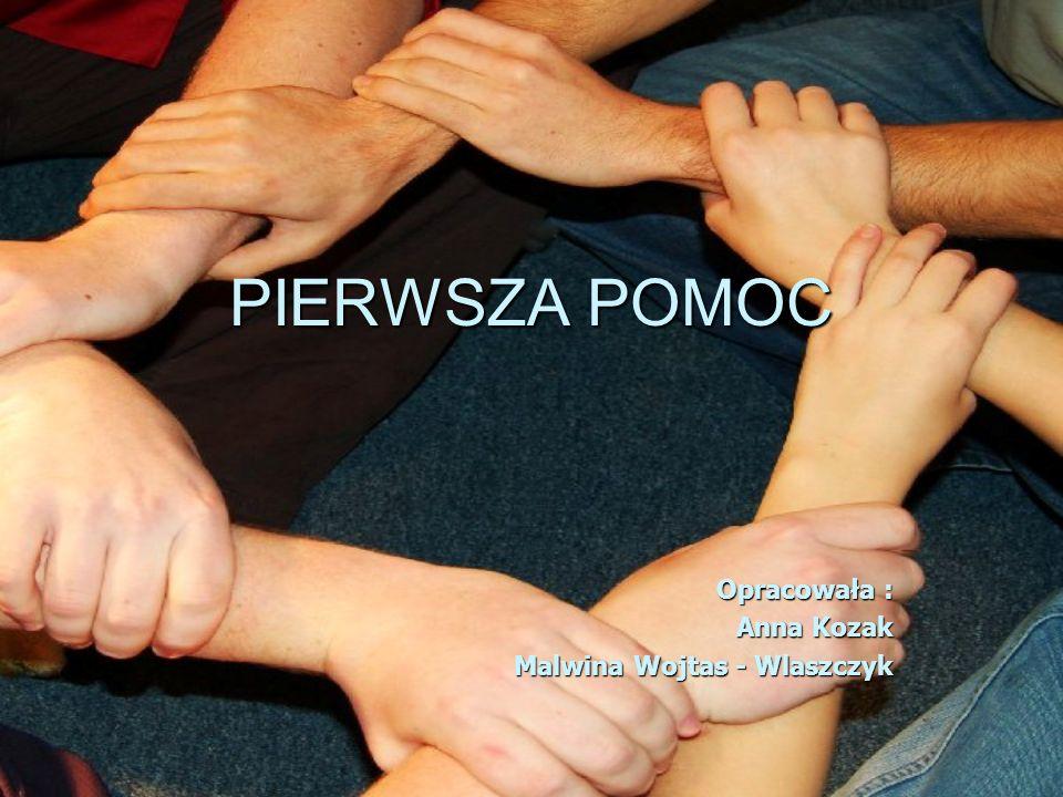 PIERWSZA POMOC Opracowała : Anna Kozak Malwina Wojtas - Wlaszczyk