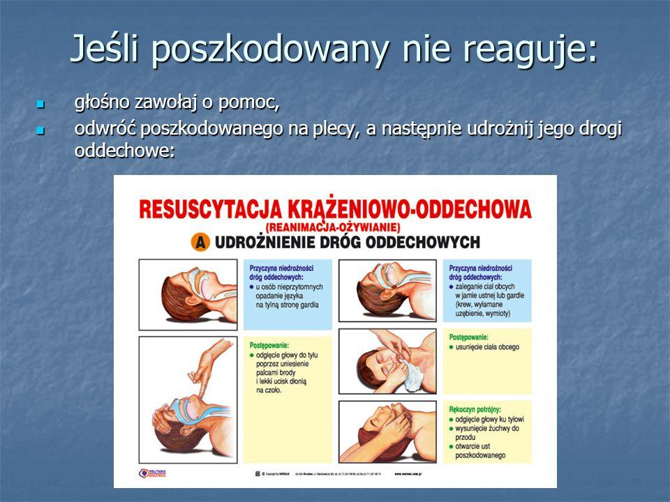 Jeśli poszkodowany nie reaguje: głośno zawołaj o pomoc, głośno zawołaj o pomoc, odwróć poszkodowanego na plecy, a następnie udrożnij jego drogi oddechowe: odwróć poszkodowanego na plecy, a następnie udrożnij jego drogi oddechowe: