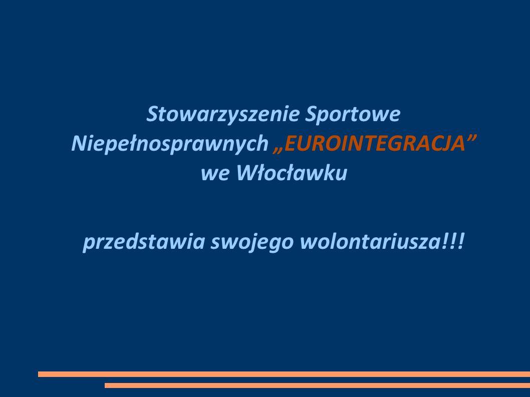 Stowarzyszenie Sportowe Niepełnosprawnych EUROINTEGRACJA we Włocławku przedstawia swojego wolontariusza!!!