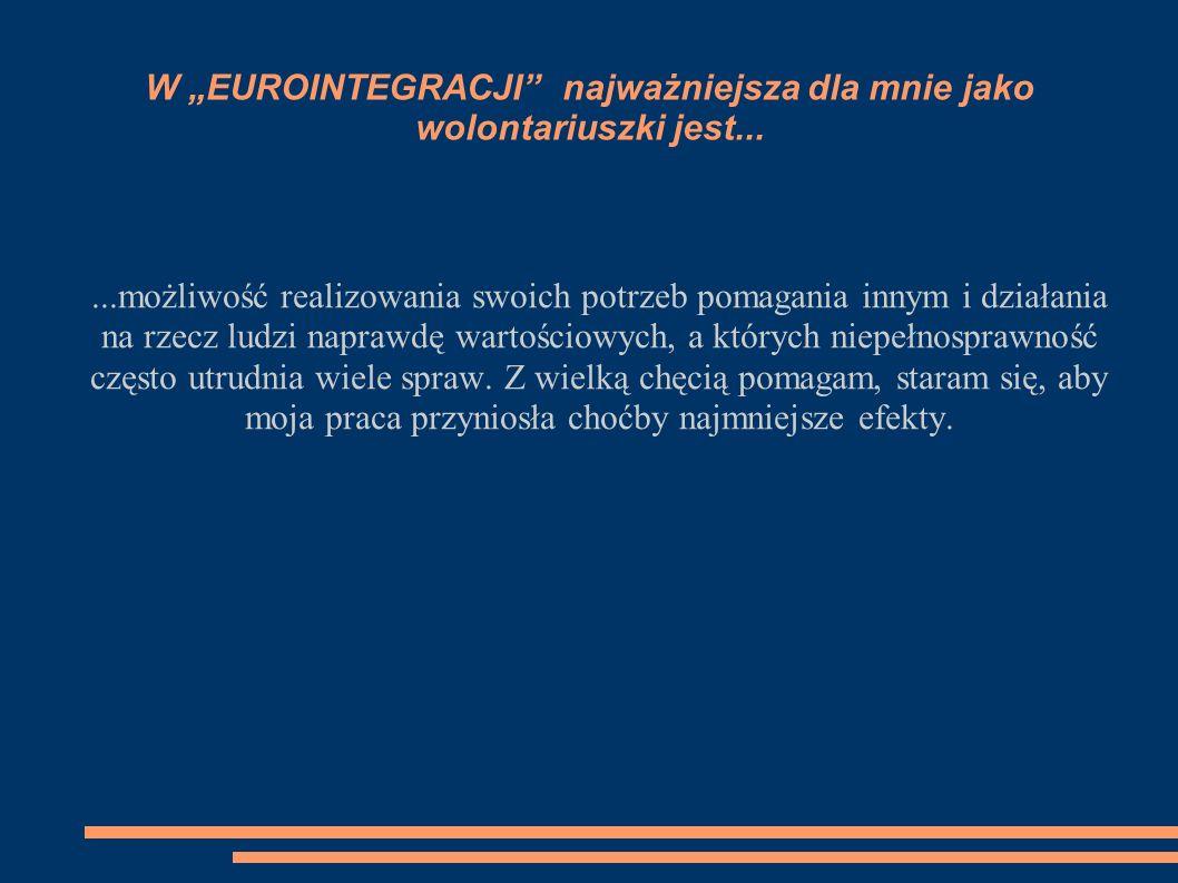 W EUROINTEGRACJI najważniejsza dla mnie jako wolontariuszki jest......możliwość realizowania swoich potrzeb pomagania innym i działania na rzecz ludzi
