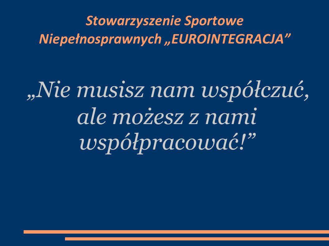 Nie musisz nam współczuć, ale możesz z nami współpracować! Stowarzyszenie Sportowe Niepełnosprawnych EUROINTEGRACJA