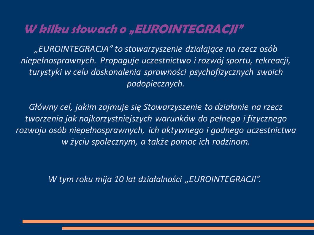 W kilku słowach o EUROINTEGRACJI EUROINTEGRACJA to stowarzyszenie działające na rzecz osób niepełnosprawnych. Propaguje uczestnictwo i rozwój sportu,