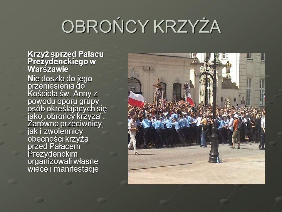 OBROŃCY KRZYŻA Krzyż sprzed Pałacu Prezydenckiego w Warszawie Nie doszło do jego przeniesienia do Kościoła św. Anny z powodu oporu grupy osób określaj