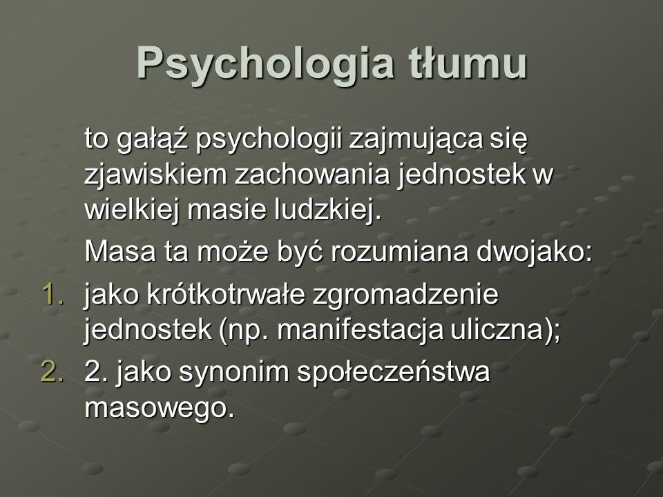 Psychologia tłumu to gałąź psychologii zajmująca się zjawiskiem zachowania jednostek w wielkiej masie ludzkiej. Masa ta może być rozumiana dwojako: 1.