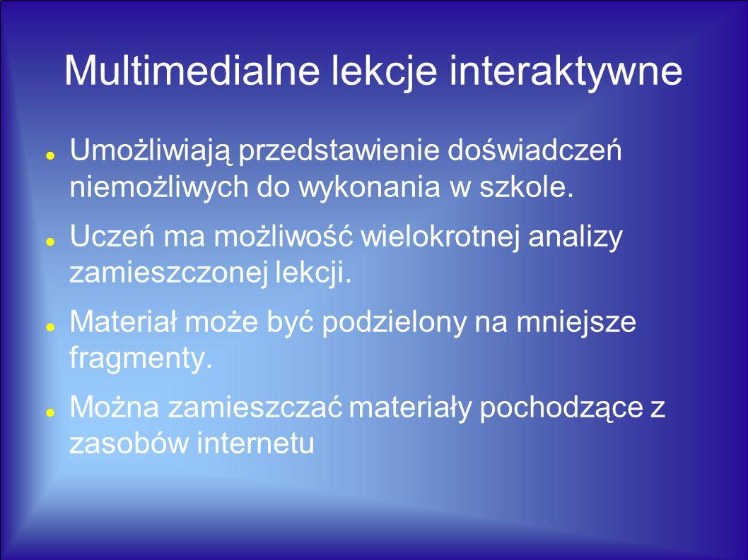 Multimedialne lekcje interaktywne Umożliwiają przedstawienie doświadczeń niemożliwych do wykonania w szkole. Uczeń ma możliwość wielokrotnej analizy z