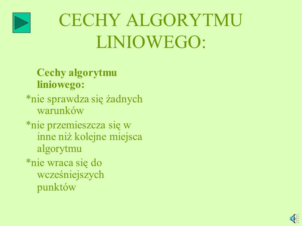 ALGORYTM LINIOWY: *Algorytm składający się z ciągu instrukcji, które są wykonywane jedna po drugiej w kolejności, jaka wynika z ich następstwa w zapis
