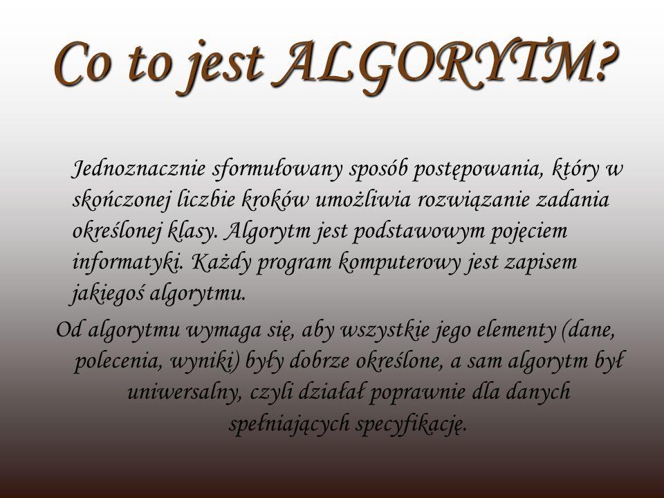 Co to jest ALGORYTM? Jednoznacznie sformułowany sposób postępowania, który w skończonej liczbie kroków umożliwia rozwiązanie zadania określonej klasy.