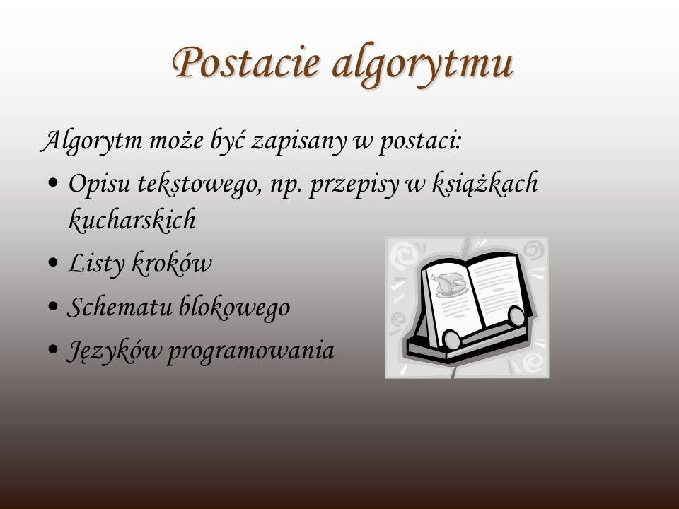 Postacie algorytmu Algorytm może być zapisany w postaci: Opisu tekstowego, np. przepisy w książkach kucharskich Listy kroków Schematu blokowego Językó