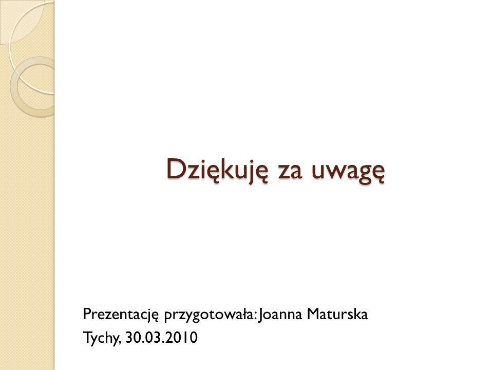 Dziękuję za uwagę Prezentację przygotowała: Joanna Maturska Tychy, 30.03.2010
