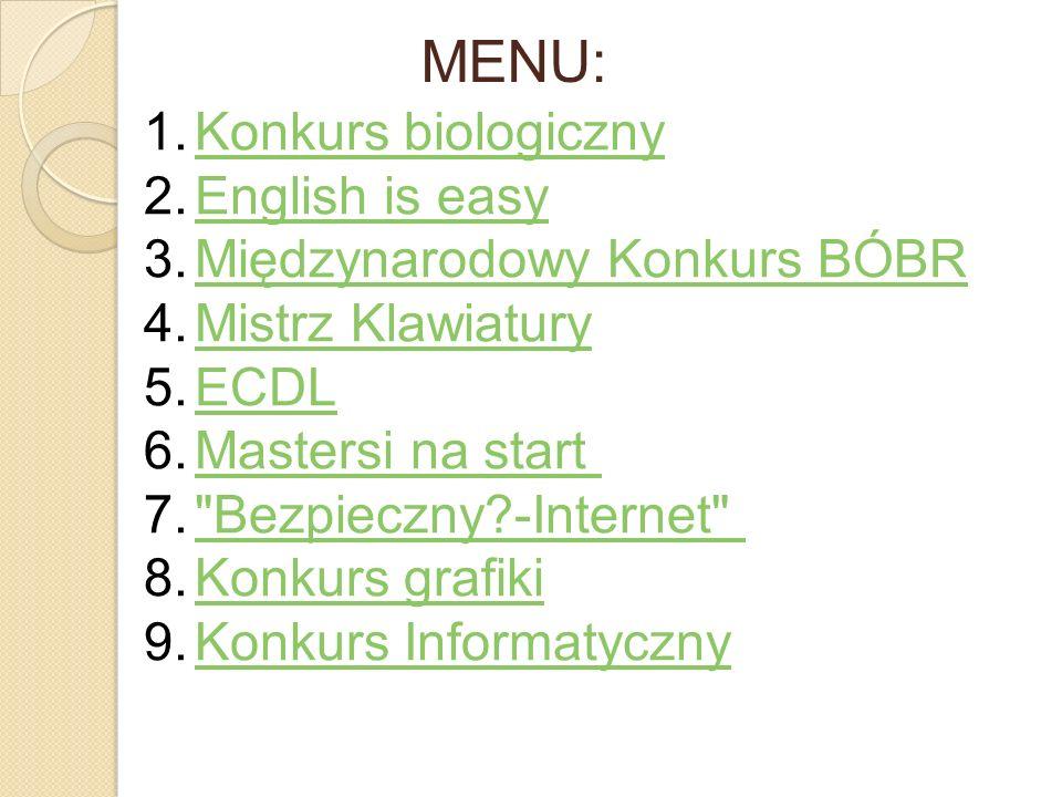 MENU: 1.Konkurs biologicznyKonkurs biologiczny 2.English is easyEnglish is easy 3.Międzynarodowy Konkurs BÓBRMiędzynarodowy Konkurs BÓBR 4.Mistrz Klaw