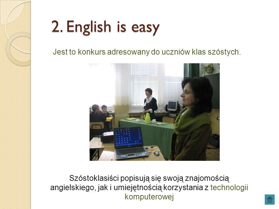 2. English is easy 2. English is easy Jest to konkurs adresowany do uczniów klas szóstych. Szóstoklasiści popisują się swoją znajomością angielskiego,