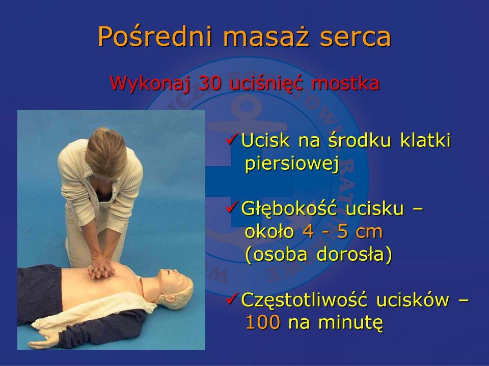 Pośredni masaż serca Wykonaj 30 uciśnięć mostka Ucisk na środku klatki Ucisk na środku klatki piersiowej piersiowej Głębokość ucisku – Głębokość ucisku – około 4 - 5 cm około 4 - 5 cm (osoba dorosła) (osoba dorosła) Częstotliwość ucisków – Częstotliwość ucisków – 100 na minutę 100 na minutę