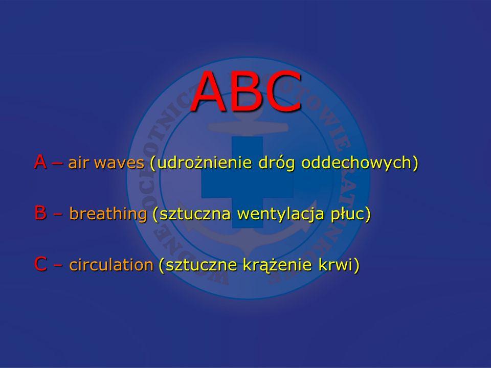 ABC A – air waves (udrożnienie dróg oddechowych) B – breathing (sztuczna wentylacja płuc) C – circulation (sztuczne krążenie krwi)