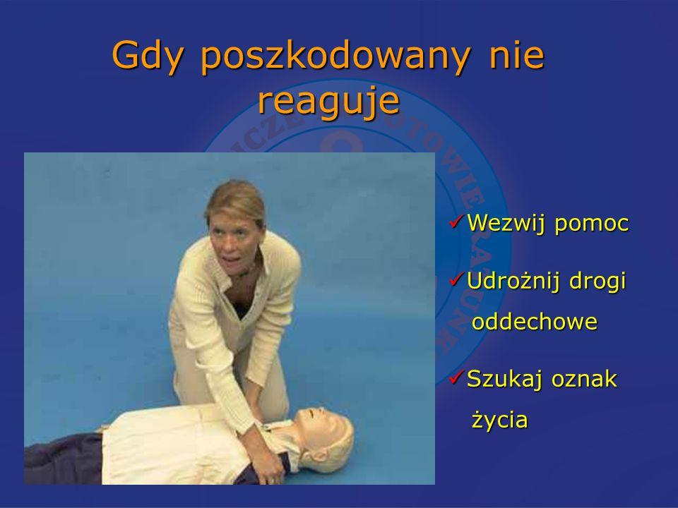 Gdy poszkodowany nie reaguje Wezwij pomoc Wezwij pomoc Udrożnij drogi Udrożnij drogi oddechowe oddechowe Szukaj oznak Szukaj oznak życia życia