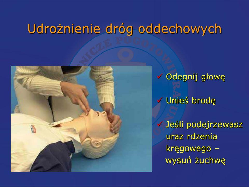 Udrożnienie dróg oddechowych Odegnij głowę Odegnij głowę Unieś brodę Unieś brodę Jeśli podejrzewasz Jeśli podejrzewasz uraz rdzenia kręgowego – wysuń żuchwę wysuń żuchwę